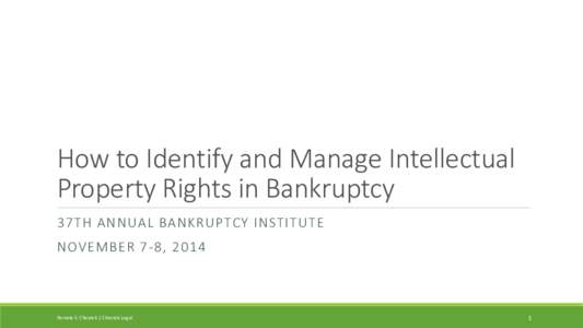 How to Identify and Manage Intellectual Property Rights in Bankruptcy 37TH ANNUAL BANKRUPTCY INSTITUTE NOVEMBER 7-8, 2014