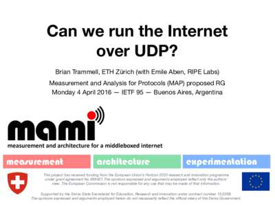 Can we run the Internet over UDP? Brian Trammell, ETH Zürich (with Emile Aben, RIPE Labs) Measurement and Analysis for Protocols (MAP) proposed RG