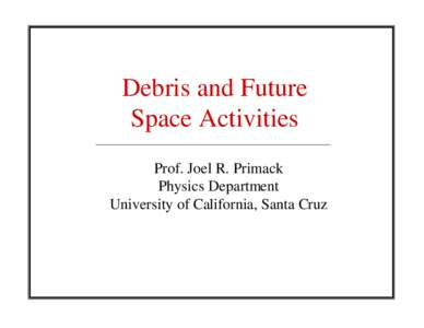 Debris and Future Space Activities Prof. Joel R. Primack Physics Department University of California, Santa Cruz