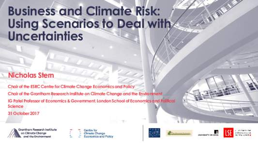 Business and Climate Risk: Using Scenarios to Deal with Uncertainties Nicholas Stern Chair of the ESRC Centre for Climate Change Economics and Policy Chair of the Grantham Research Institute on Climate Change and the Env