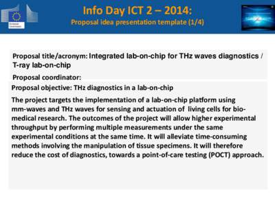 Info Day ICT 2 – 2014: Proposal idea presentation template[removed]Proposal title/acronym: Integrated lab-on-chip for THz waves diagnostics / T-ray lab-on-chip