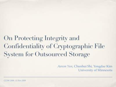On Protecting Integrity and Confidentiality of Cryptographic File System for Outsourced Storage Aaram Yun, Chunhui Shi, Yongdae Kim University of Minnesota CCSW 2009, 13 Nov 2009