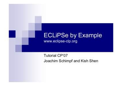 ECLiPSe by Example www.eclipse-clp.o r g T u t o r ia l C P '0 7 J o a ch im S ch im pf a n d K ish S h en