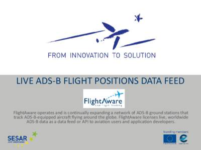 LIVE ADS-B FLIGHT POSITIONS DATA FEED FlightAware operates and is continually expanding a network of ADS-B ground stations that track ADS-B-equipped aircraft flying around the globe. FlightAware licenses live, worldwide