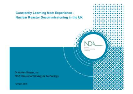 Constantly Learning from Experience Nuclear Reactor Decommissioning in the UK  Dr Adrian Simper, OBE NDA Director of Strategy & Technology © NDA 2017