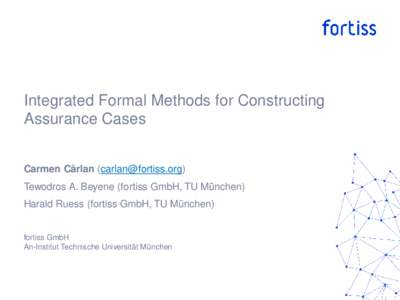 Integrated Formal Methods for Constructing Assurance Cases Carmen Cârlan () Tewodros A. Beyene (fortiss GmbH, TU München) Harald Ruess (fortiss GmbH, TU München)