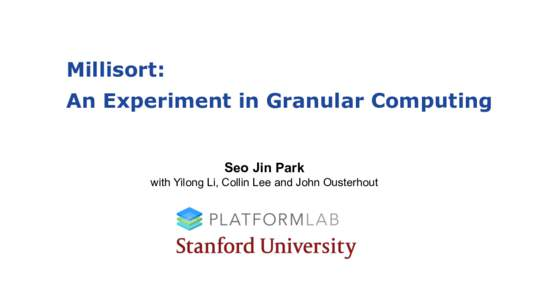 Millisort: An Experiment in Granular Computing Seo Jin Park with Yilong Li, Collin Lee and John Ousterhout  Massively Parallel Granular Computing