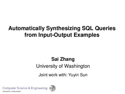 Automatically Synthesizing SQL Queries from Input-Output Examples Sai Zhang University of Washington Joint work with: Yuyin Sun
