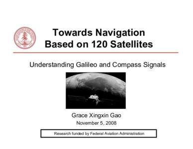 Towards Navigation Based on 120 Satellites Understanding Galileo and Compass Signals Grace Xingxin Gao November 5, 2008
