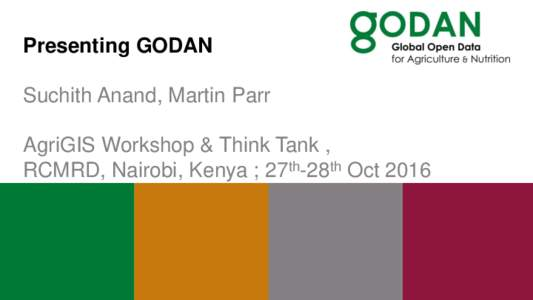Presenting GODAN Suchith Anand, Martin Parr AgriGIS Workshop & Think Tank , RCMRD, Nairobi, Kenya ; 27th-28th Oct 2016  The GODAN story