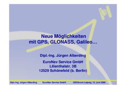 Neue Möglichkeiten mit GPS, GLONASS, Galileo… Dipl.-Ing. Jürgen Alberding EuroNav Service GmbH Lilienthalstr. 3BSchönefeld (b. Berlin)