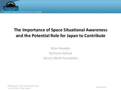 Promoting Cooperative Solutions for Space Sustainability  The Importance of Space Situational Awareness and the Potential Role for Japan to Contribute Brian Weeden Technical Advisor