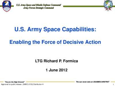 """U.S. Army Space Capabilities: Enabling the Force of Decisive Action LTG Richard P. Formica 1 June 2012 """"Secure the High Ground"""""""