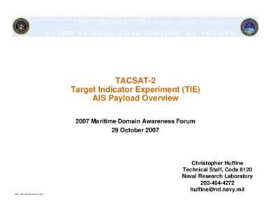 TACSAT-2 Target Indicator Experiment (TIE) AIS Payload Overview 2007 Maritime Domain Awareness Forum 29 October 2007