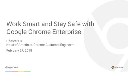 Work Smart and Stay Safe with Google Chrome Enterprise Chester Lui Head of Americas, Chrome Customer Engineers February 27, 2018