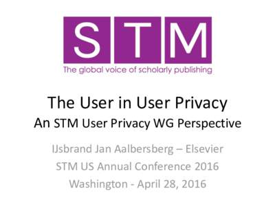 The User in User Privacy An STM User Privacy WG Perspective IJsbrand Jan Aalbersberg – Elsevier STM US Annual Conference 2016 Washington - April 28, 2016