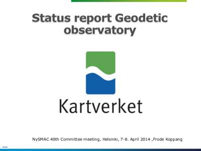 Status report Geodetic observatory NySMAC 40th Committee meeting, Helsinki, 7-8. April 2014 ,Frode Koppang  Staff 2014