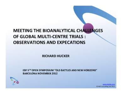 "MEETING THE BIOANALYTICAL CHALLENGES  OF GLOBAL MULTI‐CENTRE TRIALS : OBSERVATIONS AND EXPECATIONS RICHARD HUCKER  EBF 5TH OPEN SYMPOSIUM ""OLD BATTLES AND NEW HORIZONS"""