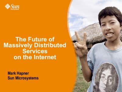 The Future of Massively Distributed Services on the Internet Mark Hapner Sun Microsystems
