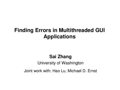 Finding Errors in Multithreaded GUI Applications Sai Zhang University of Washington Joint work with: Hao Lu, Michael D. Ernst