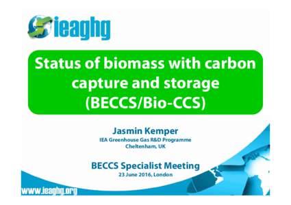 Status of biomass with carbon capture and storage (BECCS/Bio-CCS) Jasmin Kemper IEA Greenhouse Gas R&D Programme Cheltenham, UK