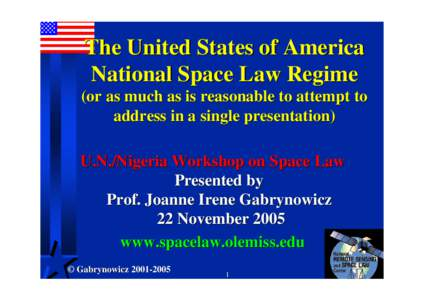 The United States of America National Space Law Regime (or as much as is reasonable to attempt to address in a single presentation) U.N./Nigeria Workshop on Space Law Presented by