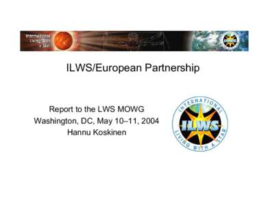 ILWS/European Partnership  Report to the LWS MOWG Washington, DC, May 10–11, 2004 Hannu Koskinen