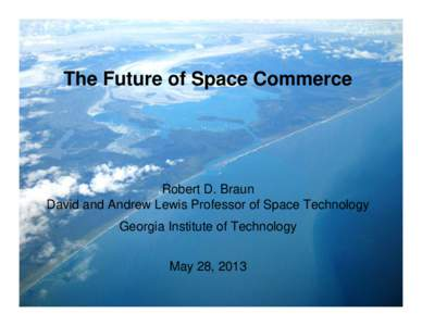 The Future of Space Commerce  Robert D. Braun David and Andrew Lewis Professor of Space Technology Georgia Institute of Technology May 28, 2013