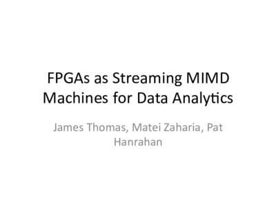 FPGAsasStreamingMIMD MachinesforDataAnaly9cs JamesThomas,MateiZaharia,Pat Hanrahan  CPU/GPUControlFlowDivergence