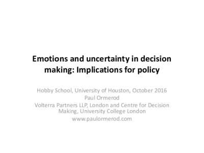 Emotions and uncertainty in decision making: Implications for policy Hobby School, University of Houston, October 2016 Paul Ormerod Volterra Partners LLP, London and Centre for Decision Making, University College London