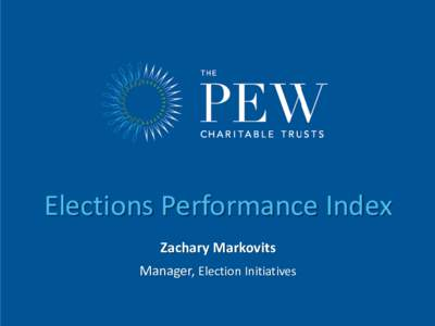 Elections Performance Index Zachary Markovits Manager, Election Initiatives Pew Election Initiatives Works with state and local