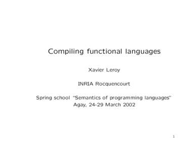 """Compiling functional languages Xavier Leroy INRIA Rocquencourt Spring school """"Semantics of programming languages"""" Agay, 24-29 March 2002"""