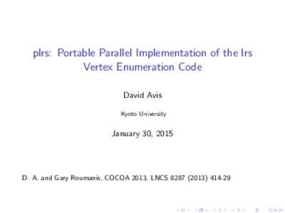 plrs: Portable Parallel Implementation of the lrs Vertex Enumeration Code David Avis Kyoto University  January 30, 2015