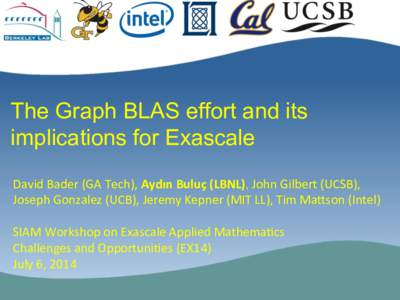 The Graph BLAS effort and its implications for Exascale David Bader (GA Tech), Aydın Buluç (LBNL), John Gilbert (UCSB),  Joseph Gonzalez (UCB), Jeremy Kepner (MIT