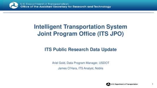 Intelligent Transportation System Joint Program Office (ITS JPO) ITS Public Research Data Update Ariel Gold, Data Program Manager, USDOT James O'Hara, ITS Analyst, Noblis