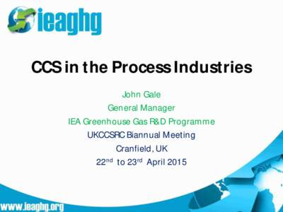 CCS in the Process Industries John Gale General Manager IEA Greenhouse Gas R&D Programme UKCCSRC Biannual Meeting Cranfield, UK