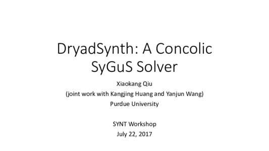 DryadSynth:AConcolic SyGuS Solver XiaokangQiu (jointworkwithKangjing HuangandYanjun Wang) PurdueUniversity SYNTWorkshop