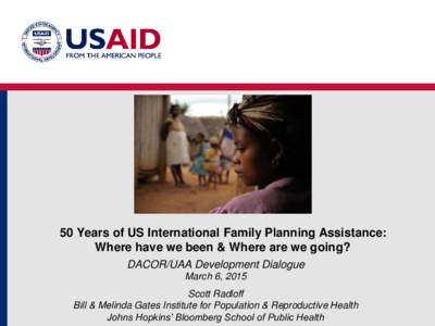 50 Years of US International Family Planning Assistance: Where have we been & Where are we going? DACOR/UAA Development Dialogue March 6, 2015 Scott Radloff Bill & Melinda Gates Institute for Population & Reproductive He