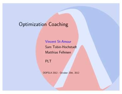 Optimization Coaching Vincent St-Amour Sam Tobin-Hochstadt Matthias Felleisen PLT OOPSLAOctober 23th, 2012