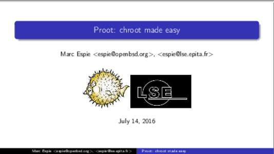 Proot: chroot made easy Marc Espie <>, <> July 14, 2016  Marc Espie <>, <>