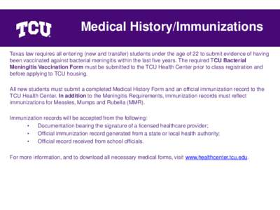 Medical History/Immunizations Texas law requires all entering (new and transfer) students under the age of 22 to submit evidence of having been vaccinated against bacterial meningitis within the last five years. The requ