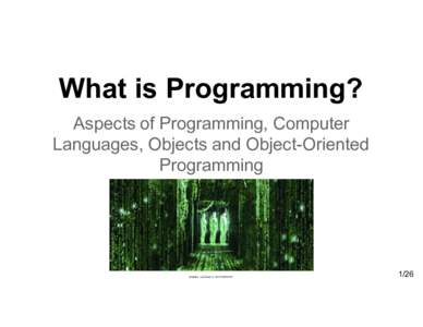What is Programming? Aspects of Programming, Computer  Languages, Objects and Object-Oriented  Programming  Andries van D am  © 2015