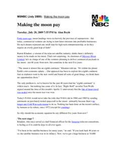MSNBC (July 2009): Making the moon pay  Making the moon pay Tuesday, July 28, 2009 7:55 PM by Alan Boyle Forty years ago, moon landings were exclusively the province of superpowers - but today, commercial ventures are tr