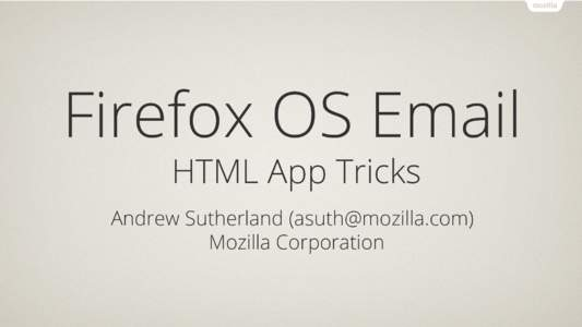 Firefox OS Email HTML App Tricks Andrew Sutherland () Mozilla Corporation