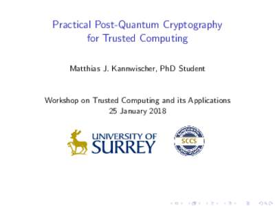 Practical Post-Quantum Cryptography for Trusted Computing Matthias J. Kannwischer, PhD Student Workshop on Trusted Computing and its Applications 25 January 2018