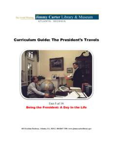 Curriculum Guide: The President's Travels  Unit 5 of 19: Being the President: A Day In the Life  441 Freedom Parkway, Atlanta, GA, 30312 |  | www.jimmycarterlibrary.gov