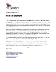 For Immediate Release  Media Statement Air Traffic Control Tower Evacuation Having Limited Impact on Flight Operations ST. JOHN'S, NL, January 17, 2018 – NAV Canada's primary Air Traffic Control Tower was evacuated