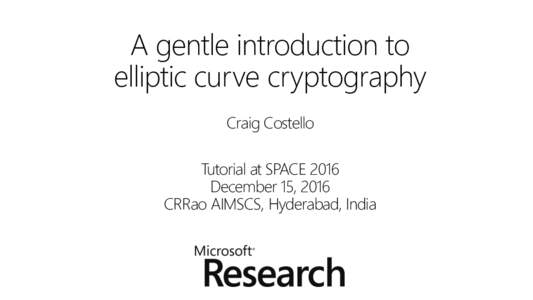 A gentle introduction to elliptic curve cryptography Craig Costello Tutorial at SPACE 2016 December 15, 2016 CRRao AIMSCS, Hyderabad, India