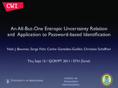 An All-But-One Entropic Uncertainty Relation and Application to Password-based Identification Niek J. Bouman, Serge Fehr, Carlos Gonzáles-Guillén, Christian Schaffner Thu, Sept 15 / QCRYPTETH Zürich  Instituto