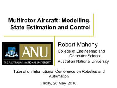Multirotor Aircraft: Modelling, State Estimation and Control Robert Mahony College of Engineering and Computer Science Australian National University